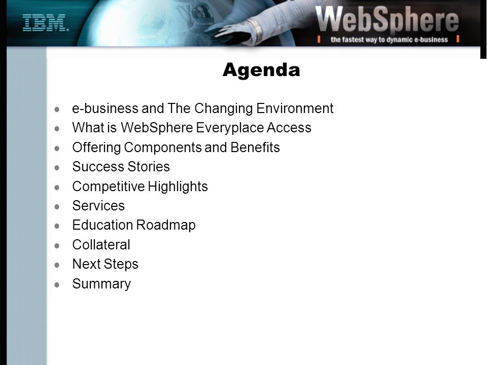 Agenda e-business and The Changing Environment What is WebSphere Everyplace Access Offering Components and Benefits Success Stories Competitive Highlights Services Education Roadmap Collateral Next Steps Summary