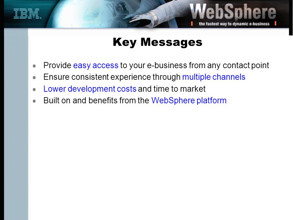 Key Messages Provide easy access to your e-business from any contact point Ensure consistent experience through multiple channels Lower development costs and time to market Built on and benefits from the WebSphere platform