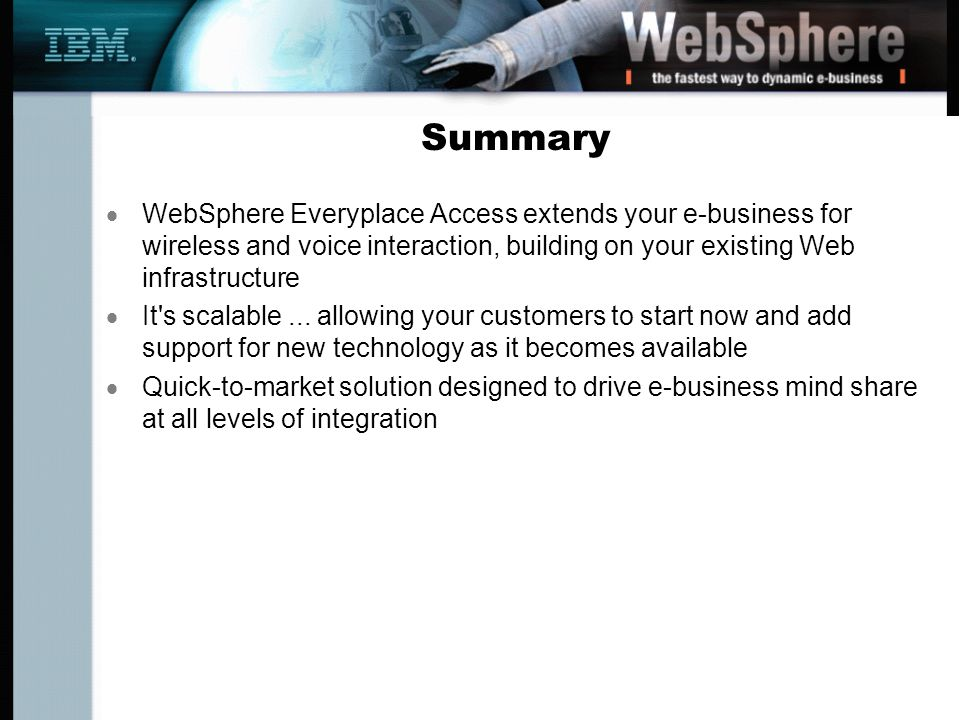 Summary WebSphere Everyplace Access extends your e-business for wireless and voice interaction, building on your existing Web infrastructure It s scalable...