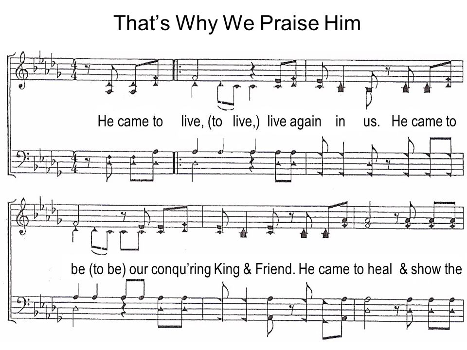 He came to live, (to live,) live again in us. He came to be (to be) our conquring King & Friend.