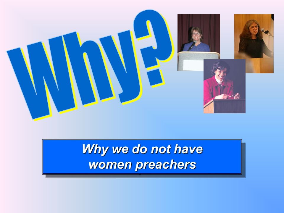 Why we do not have women preachers Why we do not have women preachers