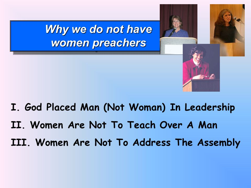 Why we do not have women preachers Why we do not have women preachers I.