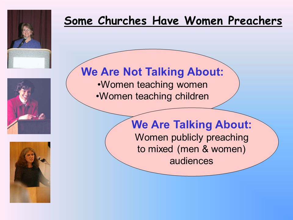 Some Churches Have Women Preachers We Are Not Talking About: Women teaching women Women teaching children We Are Talking About: Women publicly preaching to mixed (men & women) audiences