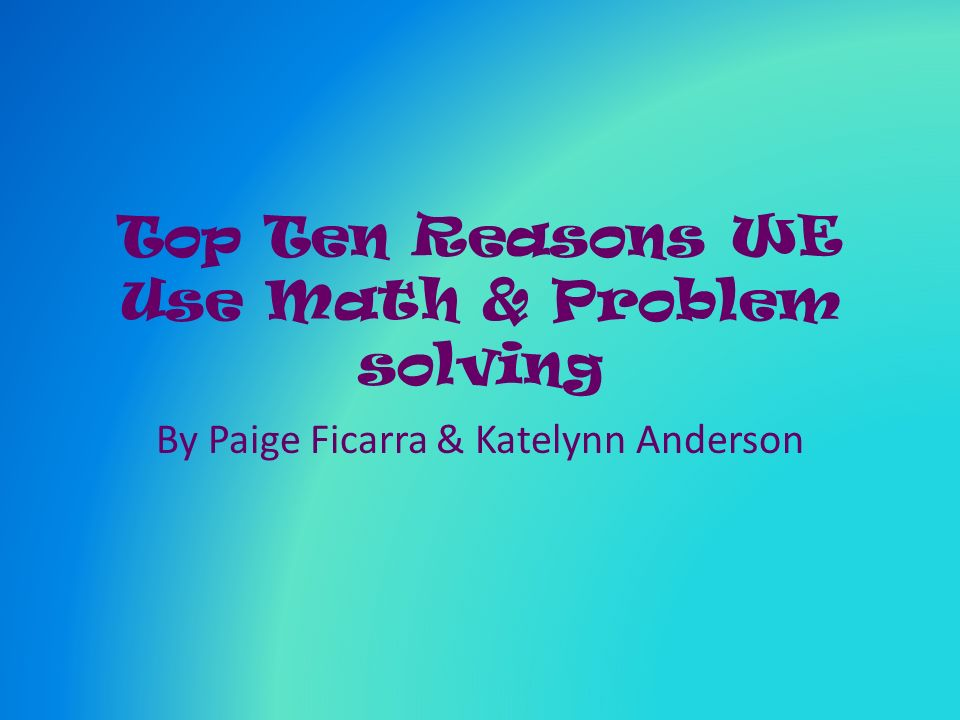 Top Ten Reasons WE Use Math & Problem solving By Paige Ficarra & Katelynn Anderson