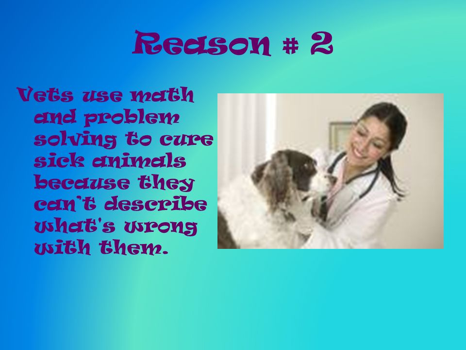 Reason # 2 Vets use math and problem solving to cure sick animals because they cant describe what s wrong with them.