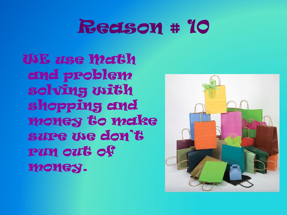 Reason # 10 WE use Math and problem solving with shopping and money to make sure we dont run out of money.