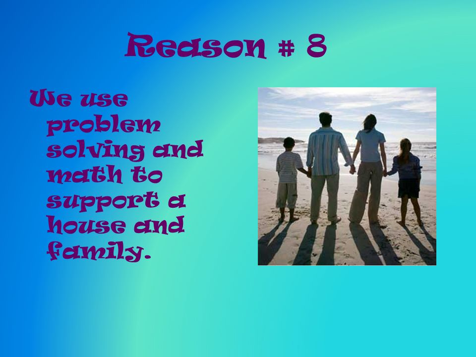 Reason # 8 We use problem solving and math to support a house and family.