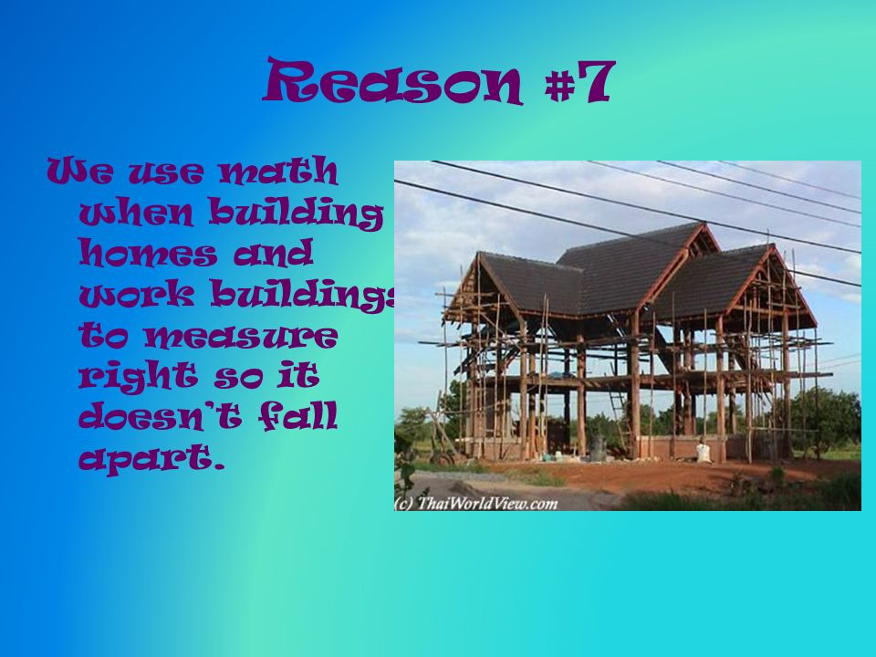 Reason #7 We use math when building homes and work buildings to measure right so it doesnt fall apart.