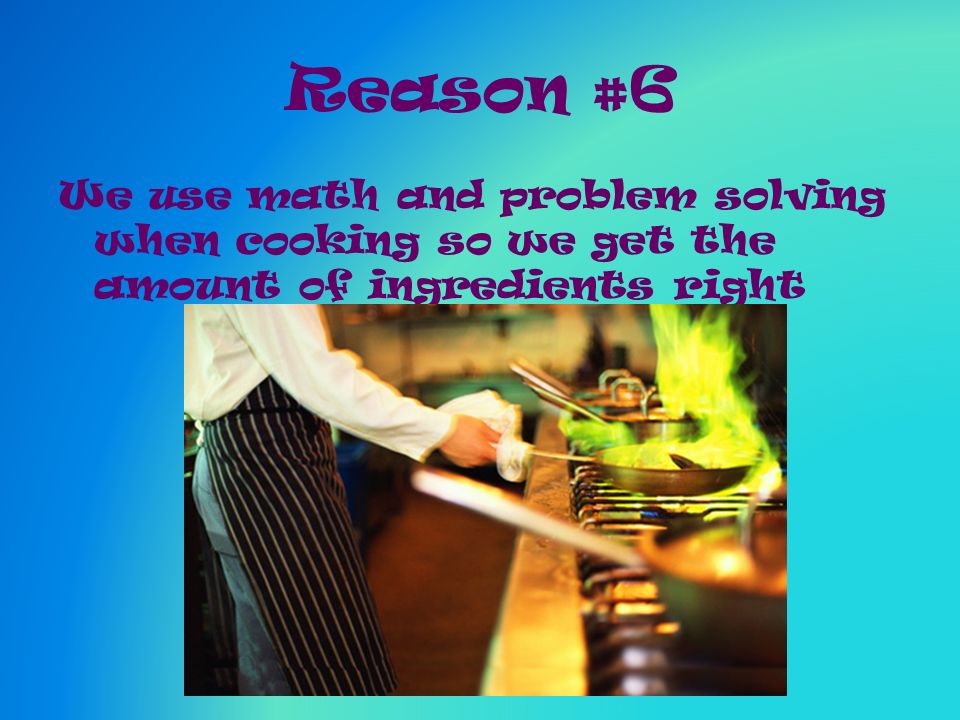 Reason #6 We use math and problem solving when cooking so we get the amount of ingredients right
