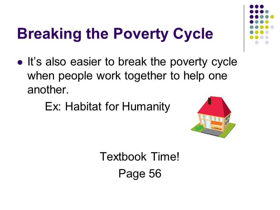 Breaking the Poverty Cycle Its also easier to break the poverty cycle when people work together to help one another.