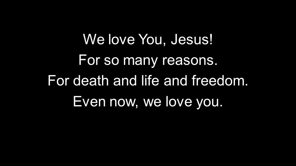 We love You, Jesus! For so many reasons. For death and life and freedom. Even now, we love you.