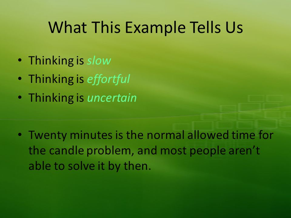 What This Example Tells Us Thinking is slow Thinking is effortful Thinking is uncertain Twenty minutes is the normal allowed time for the candle problem, and most people arent able to solve it by then.