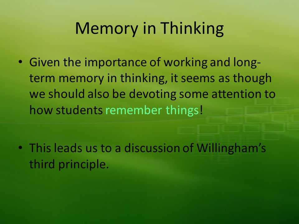 Memory in Thinking Given the importance of working and long- term memory in thinking, it seems as though we should also be devoting some attention to how students remember things.