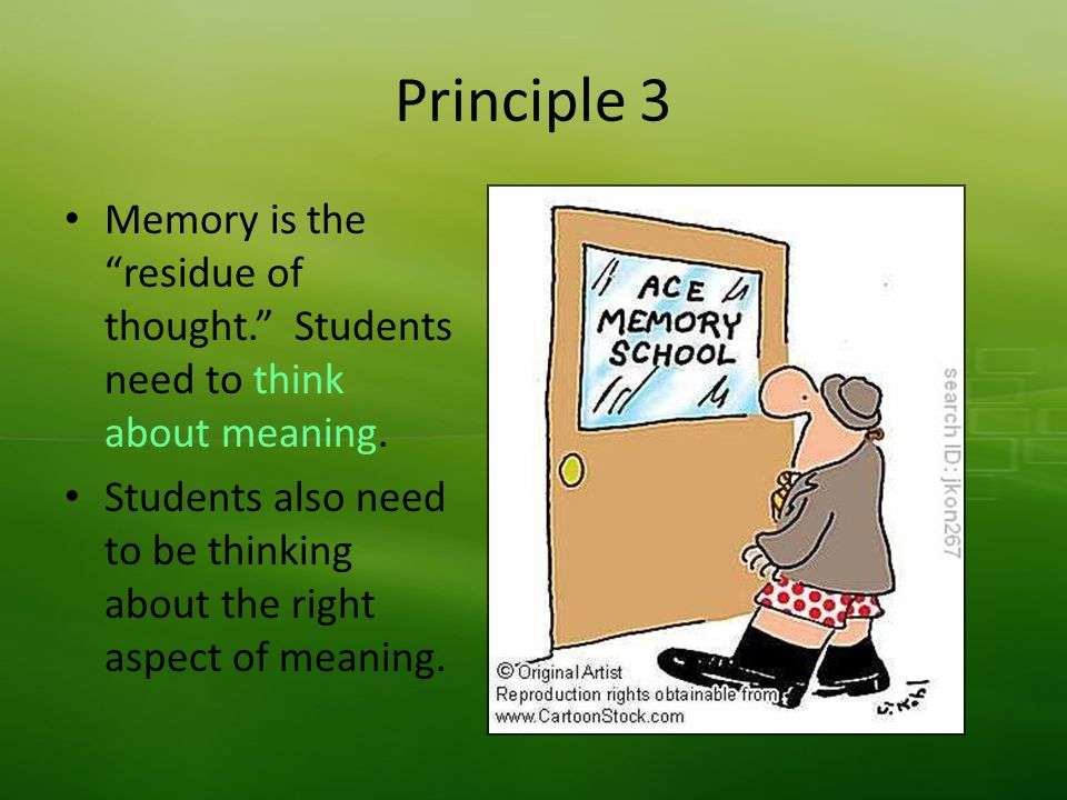 Principle 3 Memory is the residue of thought. Students need to think about meaning.