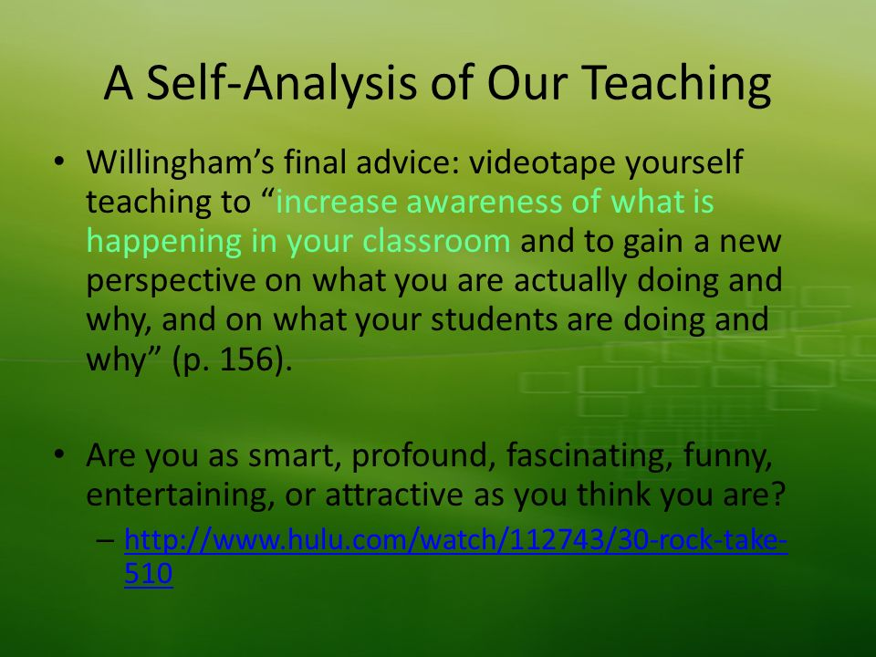 A Self-Analysis of Our Teaching Willinghams final advice: videotape yourself teaching to increase awareness of what is happening in your classroom and to gain a new perspective on what you are actually doing and why, and on what your students are doing and why (p.