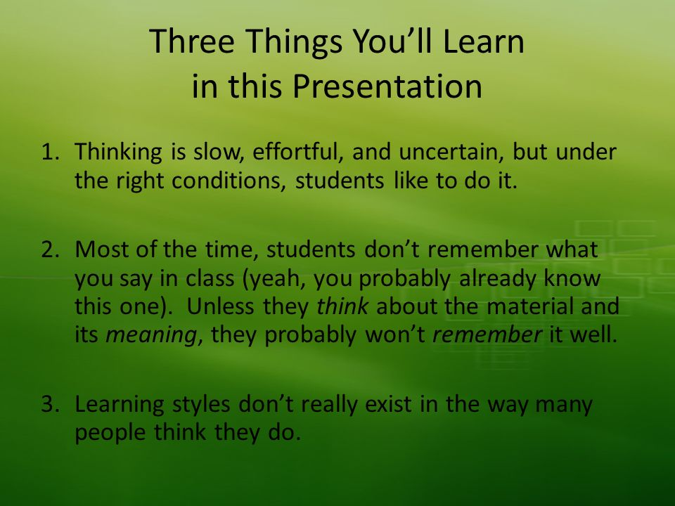 Three Things Youll Learn in this Presentation 1.Thinking is slow, effortful, and uncertain, but under the right conditions, students like to do it.