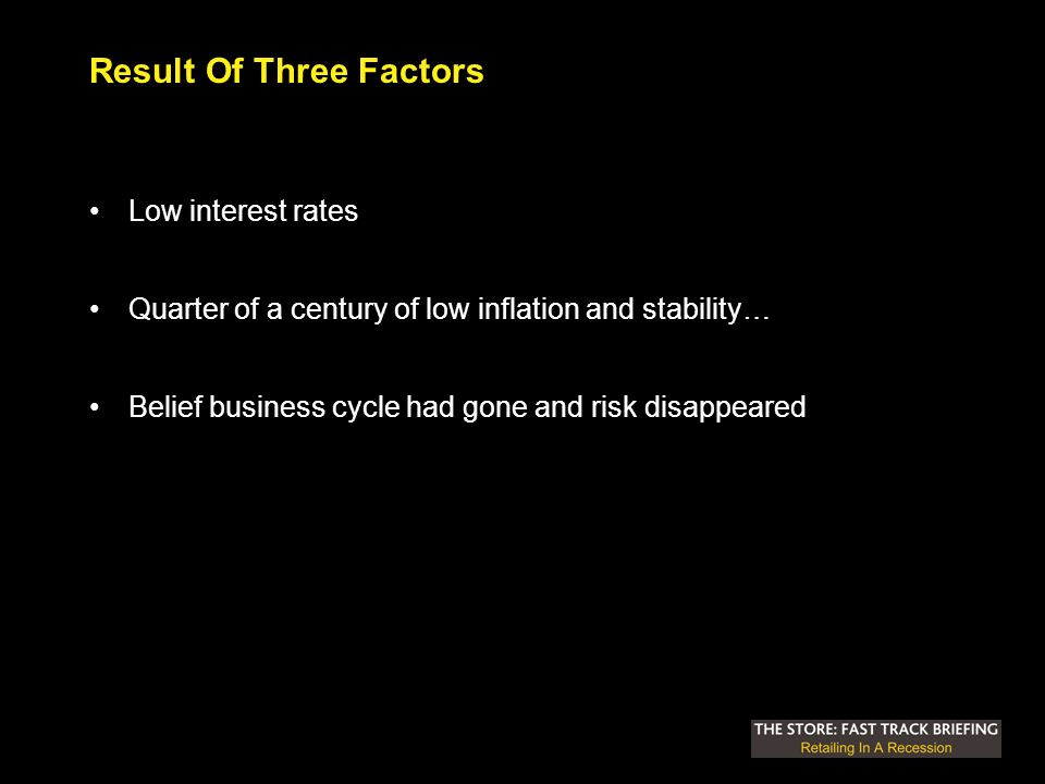 Result Of Three Factors Low interest rates Quarter of a century of low inflation and stability… Belief business cycle had gone and risk disappeared