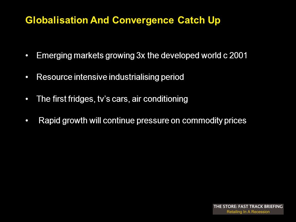 Globalisation And Convergence Catch Up Emerging markets growing 3x the developed world c 2001 Resource intensive industrialising period The first fridges, tvs cars, air conditioning Rapid growth will continue pressure on commodity prices