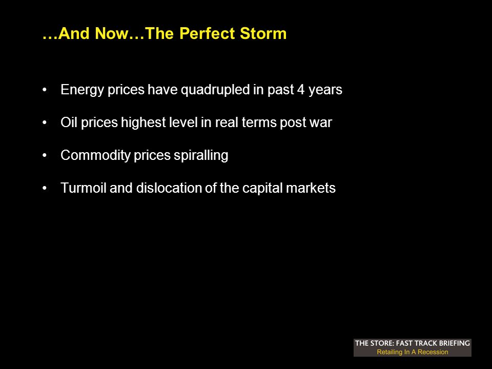 …And Now…The Perfect Storm Energy prices have quadrupled in past 4 years Oil prices highest level in real terms post war Commodity prices spiralling Turmoil and dislocation of the capital markets
