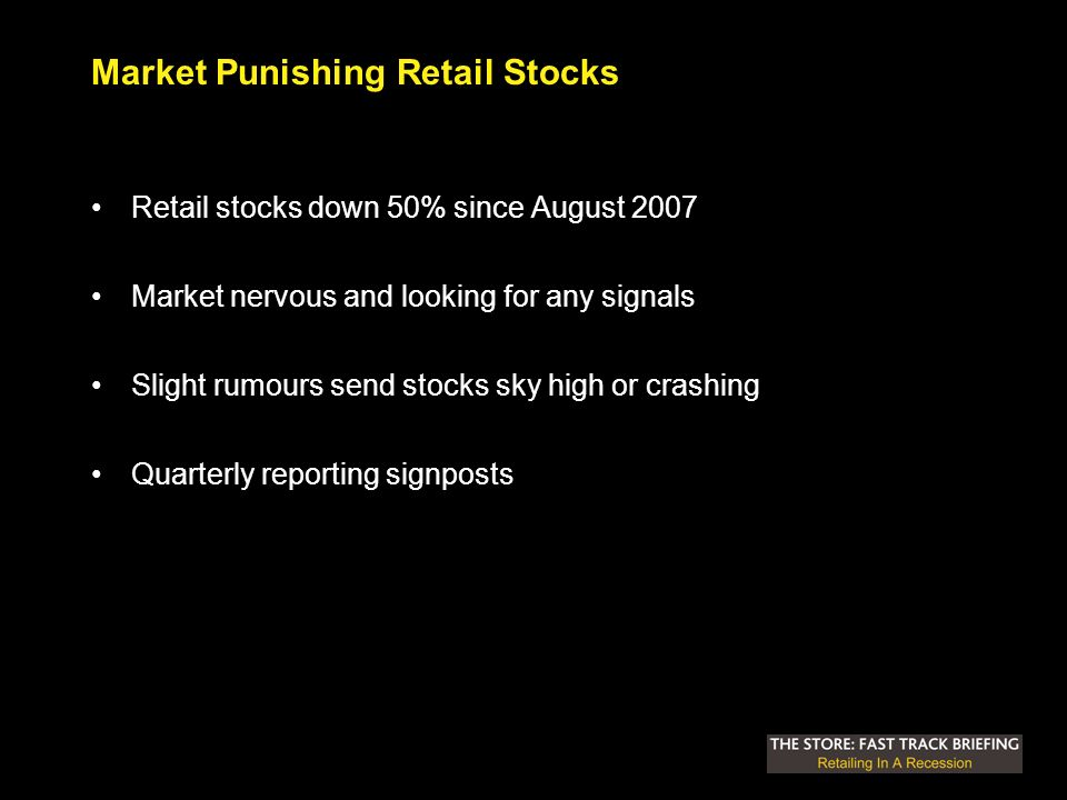 Market Punishing Retail Stocks Retail stocks down 50% since August 2007 Market nervous and looking for any signals Slight rumours send stocks sky high or crashing Quarterly reporting signposts
