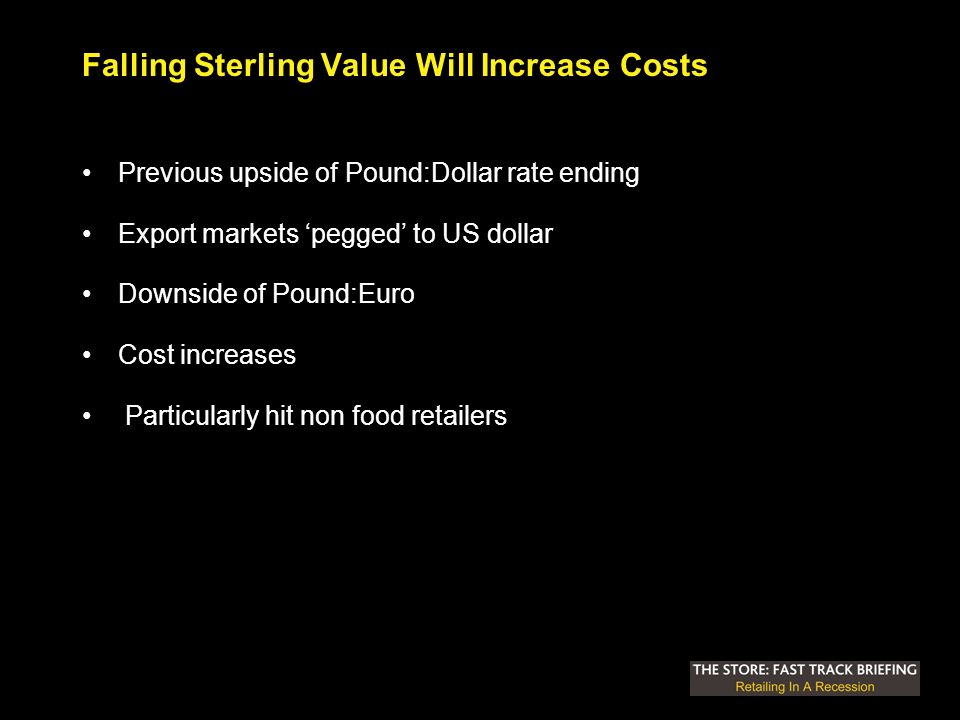 Falling Sterling Value Will Increase Costs Previous upside of Pound:Dollar rate ending Export markets pegged to US dollar Downside of Pound:Euro Cost increases Particularly hit non food retailers