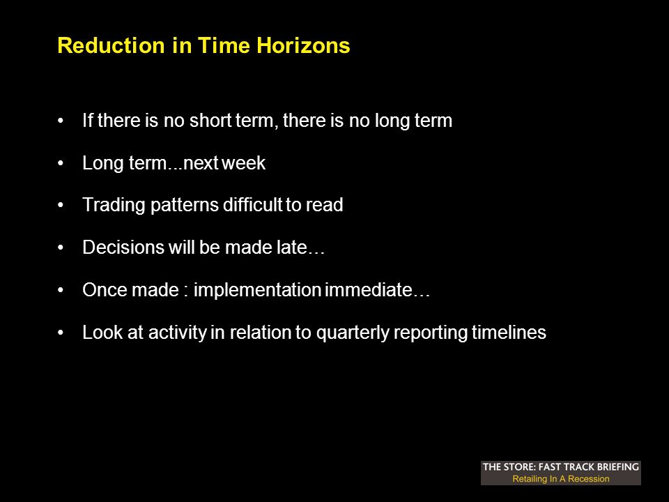 Reduction in Time Horizons If there is no short term, there is no long term Long term...next week Trading patterns difficult to read Decisions will be made late… Once made : implementation immediate… Look at activity in relation to quarterly reporting timelines