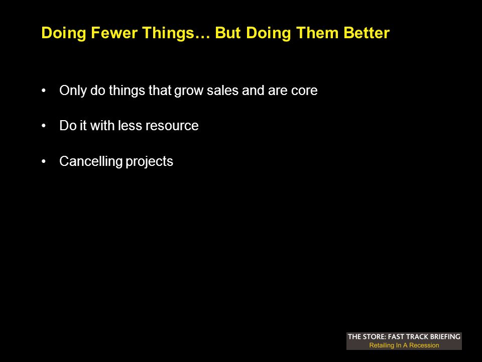 Doing Fewer Things… But Doing Them Better Only do things that grow sales and are core Do it with less resource Cancelling projects