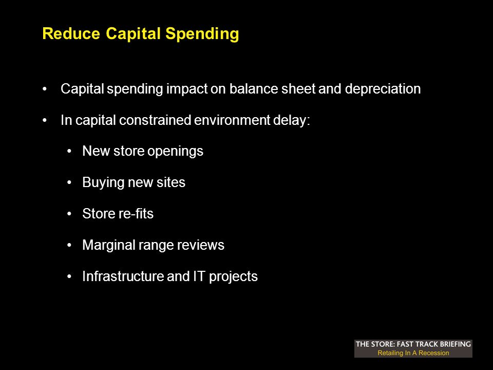 Reduce Capital Spending Capital spending impact on balance sheet and depreciation In capital constrained environment delay: New store openings Buying new sites Store re-fits Marginal range reviews Infrastructure and IT projects