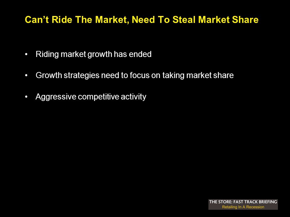 Cant Ride The Market, Need To Steal Market Share Riding market growth has ended Growth strategies need to focus on taking market share Aggressive competitive activity