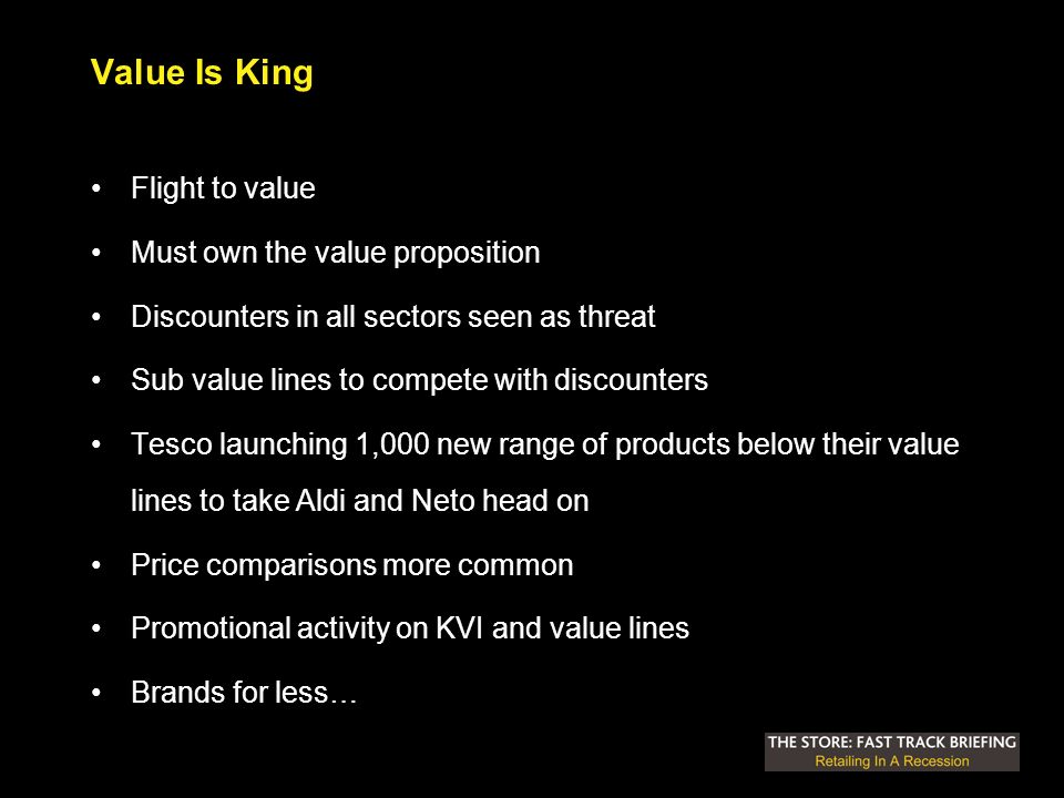 Value Is King Flight to value Must own the value proposition Discounters in all sectors seen as threat Sub value lines to compete with discounters Tesco launching 1,000 new range of products below their value lines to take Aldi and Neto head on Price comparisons more common Promotional activity on KVI and value lines Brands for less…