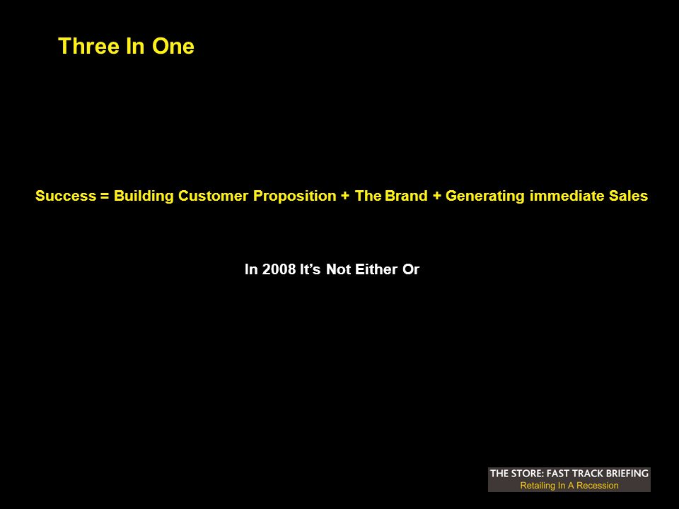 Three In One Success = Building Customer Proposition + The Brand + Generating immediate Sales In 2008 Its Not Either Or