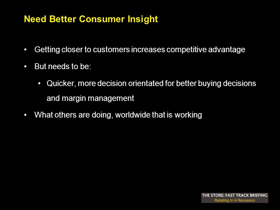 Need Better Consumer Insight Getting closer to customers increases competitive advantage But needs to be: Quicker, more decision orientated for better buying decisions and margin management What others are doing, worldwide that is working