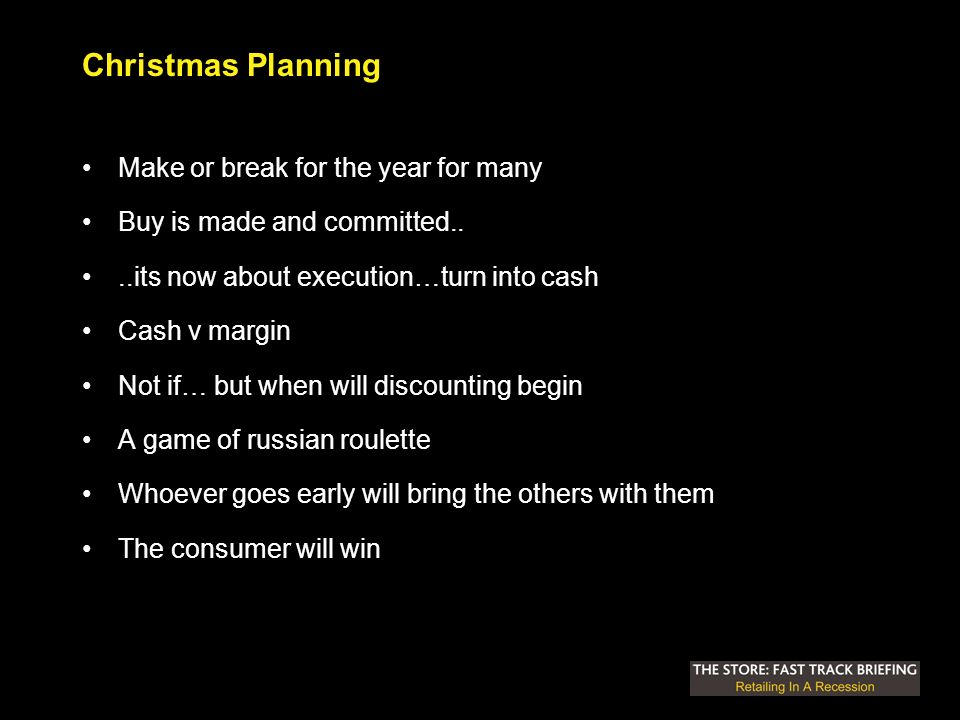 Christmas Planning Make or break for the year for many Buy is made and committed....its now about execution…turn into cash Cash v margin Not if… but when will discounting begin A game of russian roulette Whoever goes early will bring the others with them The consumer will win