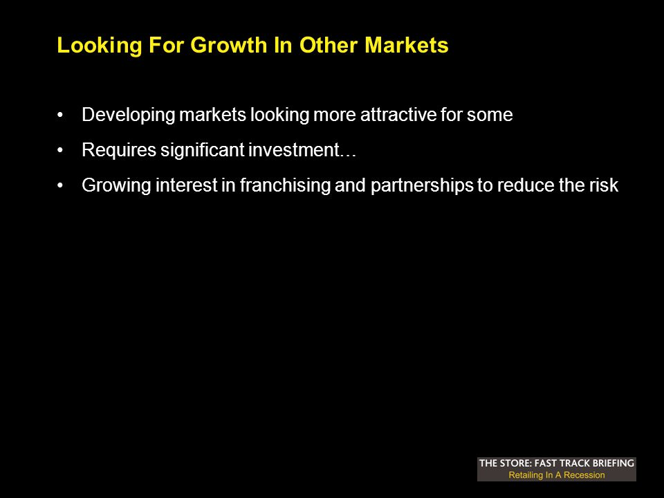 Looking For Growth In Other Markets Developing markets looking more attractive for some Requires significant investment… Growing interest in franchising and partnerships to reduce the risk