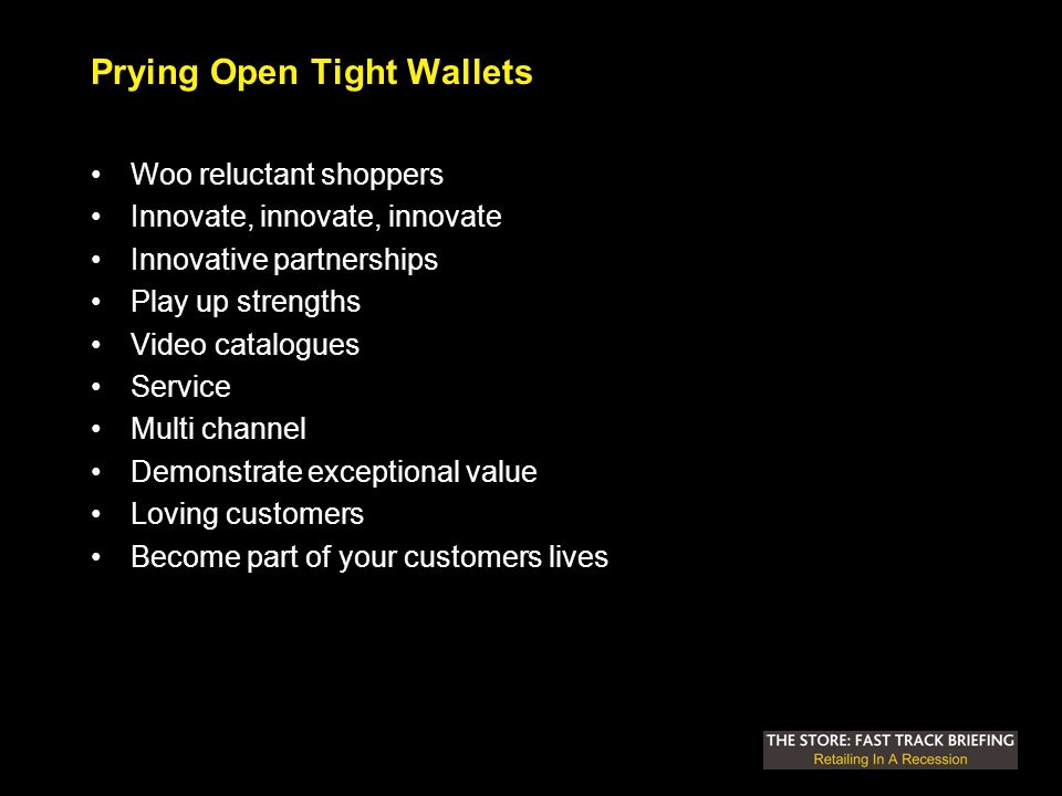 Prying Open Tight Wallets Woo reluctant shoppers Innovate, innovate, innovate Innovative partnerships Play up strengths Video catalogues Service Multi channel Demonstrate exceptional value Loving customers Become part of your customers lives