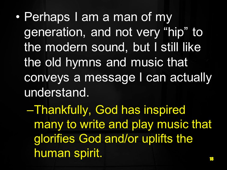 18 Perhaps I am a man of my generation, and not very hip to the modern sound, but I still like the old hymns and music that conveys a message I can actually understand.