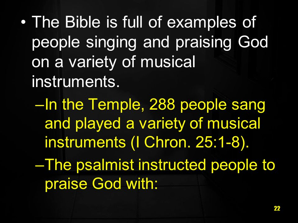 22 The Bible is full of examples of people singing and praising God on a variety of musical instruments.