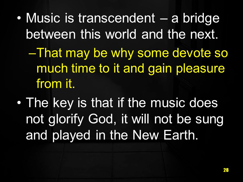 28 Music is transcendent – a bridge between this world and the next.
