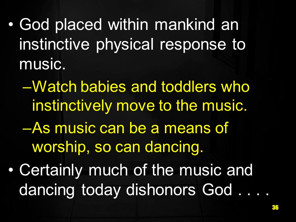 36 God placed within mankind an instinctive physical response to music.