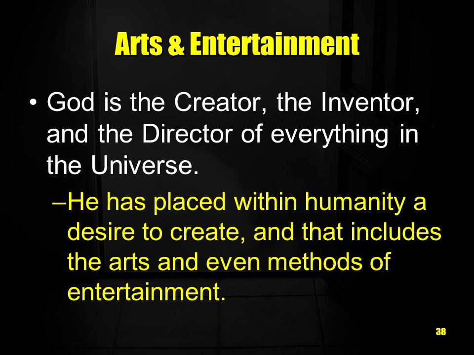 38 Arts & Entertainment God is the Creator, the Inventor, and the Director of everything in the Universe.