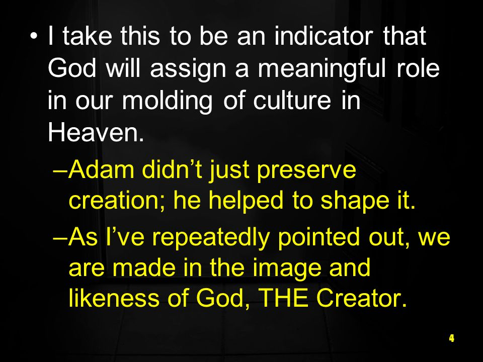 4 I take this to be an indicator that God will assign a meaningful role in our molding of culture in Heaven.