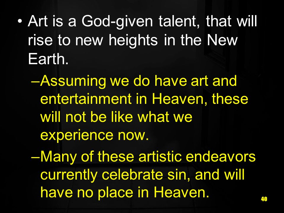 40 Art is a God-given talent, that will rise to new heights in the New Earth.