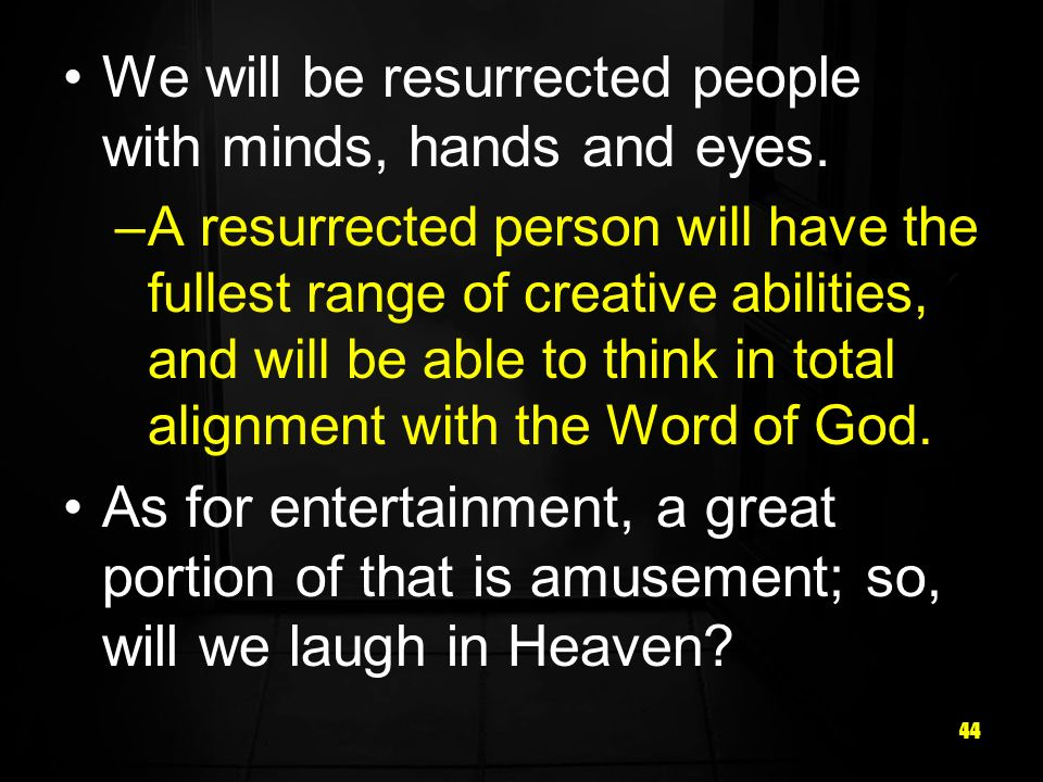 44 We will be resurrected people with minds, hands and eyes.