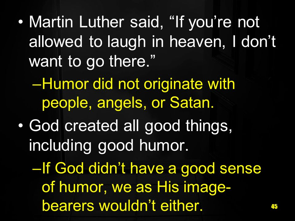 45 Martin Luther said, If youre not allowed to laugh in heaven, I dont want to go there.