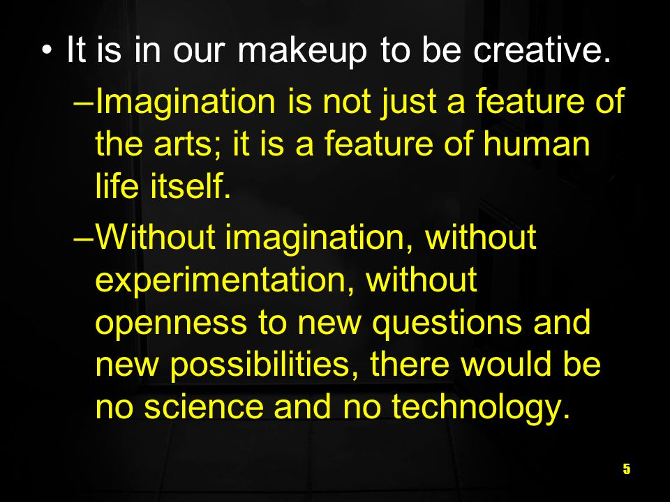 5 It is in our makeup to be creative.