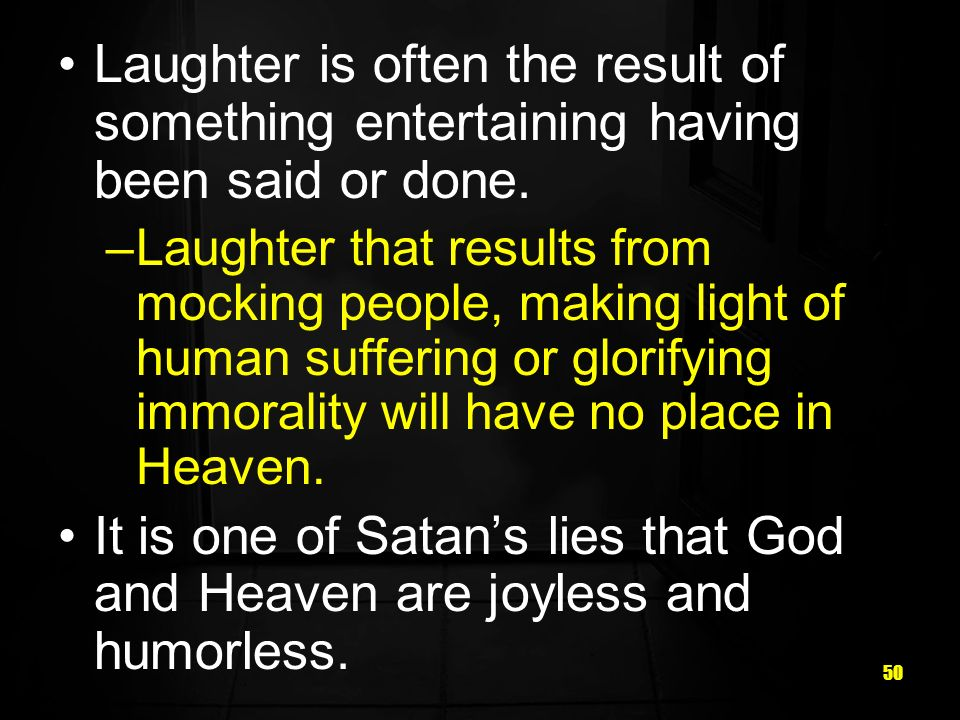 50 Laughter is often the result of something entertaining having been said or done.