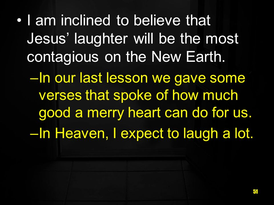 51 I am inclined to believe that Jesus laughter will be the most contagious on the New Earth.