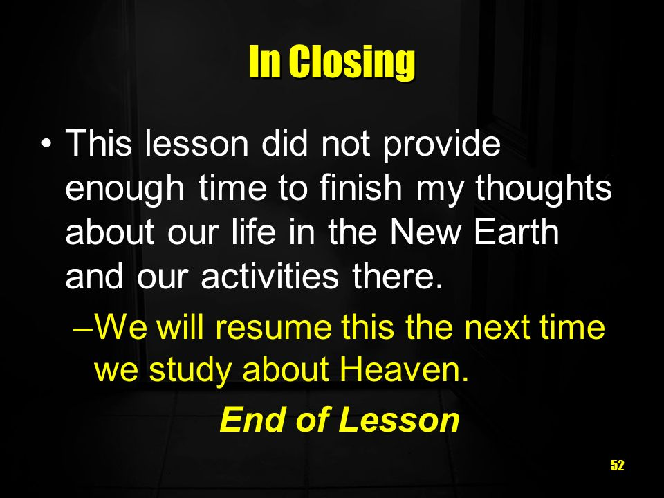 52 In Closing This lesson did not provide enough time to finish my thoughts about our life in the New Earth and our activities there.