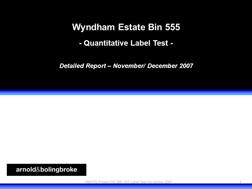 Project WE Quant label test 1 © arnold&bolingbrokeABA776 Project WE BIN 555 Label Test November 2007 Wyndham Estate Bin Quantitative Label Test - Detailed Report – November/ December 2007