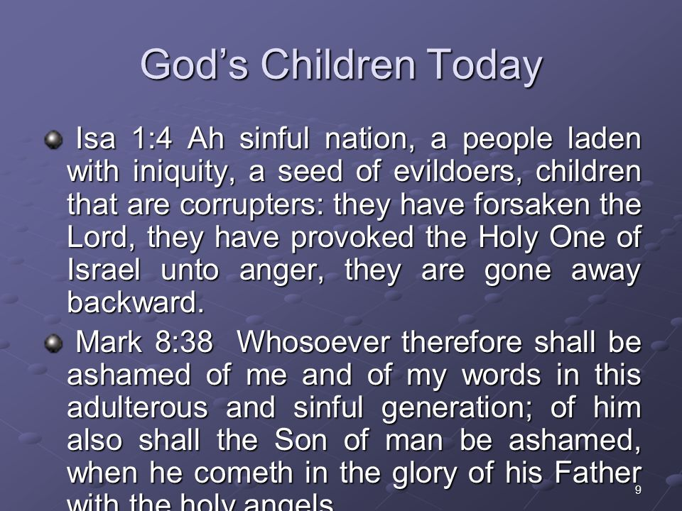 9 Gods Children Today Isa 1:4 Ah sinful nation, a people laden with iniquity, a seed of evildoers, children that are corrupters: they have forsaken the Lord, they have provoked the Holy One of Israel unto anger, they are gone away backward.